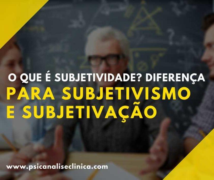 o que é subjetividade, subjetivismo, subjetivação
